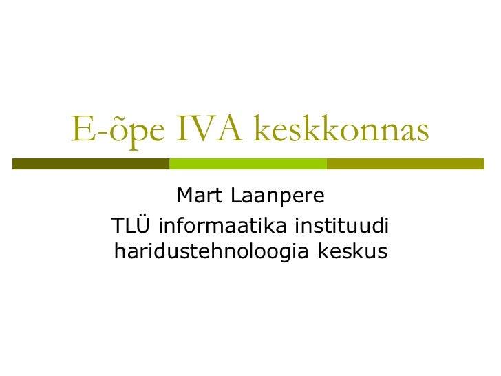 E-õpe IVA keskkonnas Mart Laanpere TLÜ informaatika instituudi haridustehnoloogia keskus