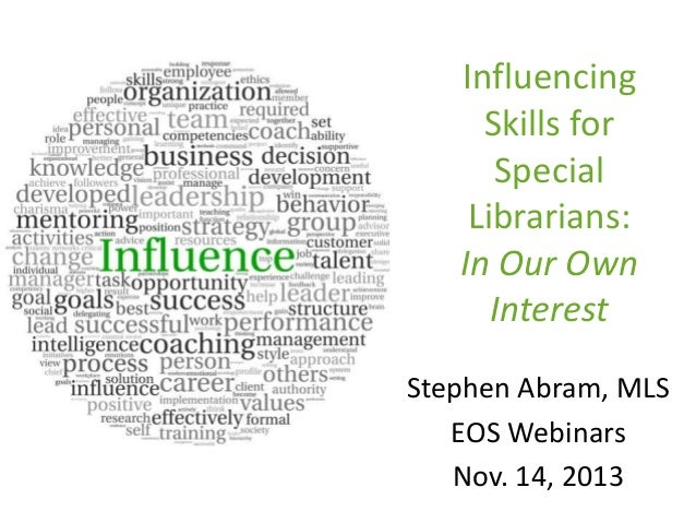 Influencing Skills for Special Librarians: In Our Own Interest Stephen Abram, MLS EOS Webinars Nov. 14, 2013