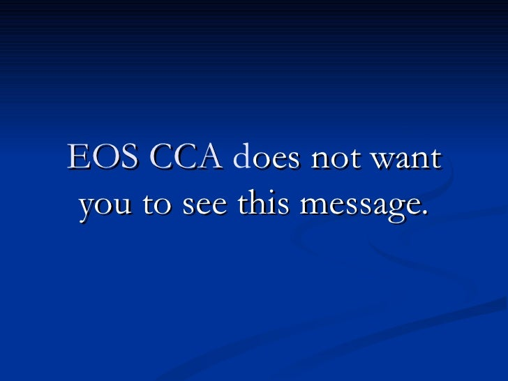 EOS CCA does not wantyou to see this message.