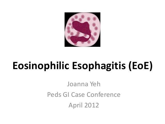 Eosinophilic Esophagitis (EoE) Joanna Yeh Peds GI Case Conference April 2012