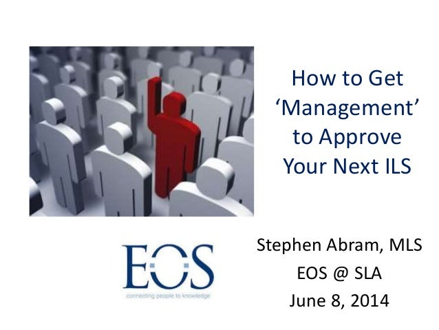 How to Get 'Management' to Approve Your Next ILS Stephen Abram, MLS EOS @ SLA June 8, 2014