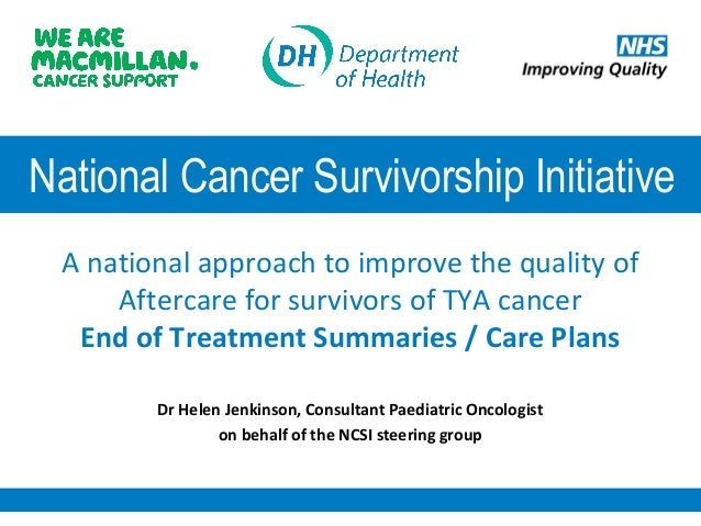 National Cancer Survivorship Initiative A national approach to improve the quality of Aftercare for survivors of TYA cance...