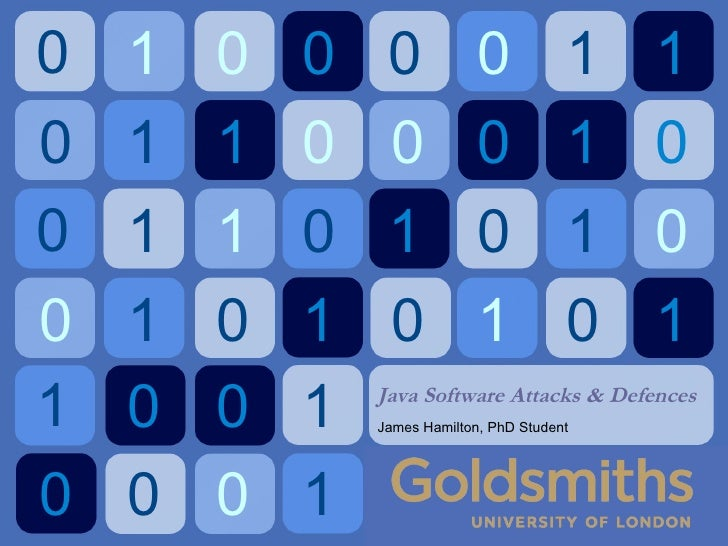 Java Software Attacks &  Defences James Hamilton, PhD Student 0 1 0 0 0 0 1 1 0 1 1 0 0 0 1 0 0 1 1 0 1 0 1 0 0 1 0 1 0 1 ...
