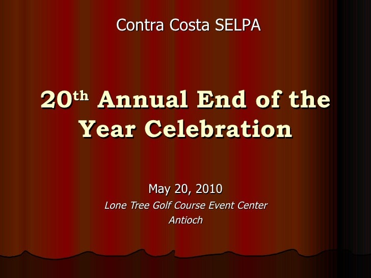 20 th  Annual End of the Year Celebration May 20, 2010 Lone Tree Golf Course Event Center Antioch Contra Costa SELPA