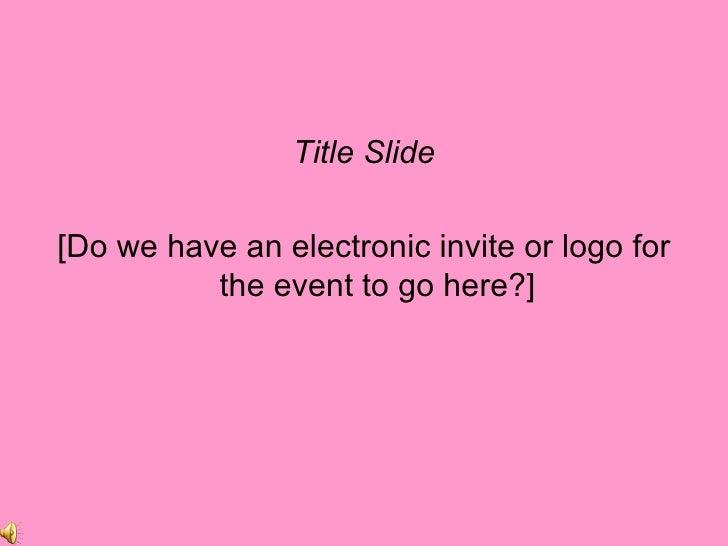<ul><li>Title Slide </li></ul><ul><li>[Do we have an electronic invite or logo for the event to go here?] </li></ul>