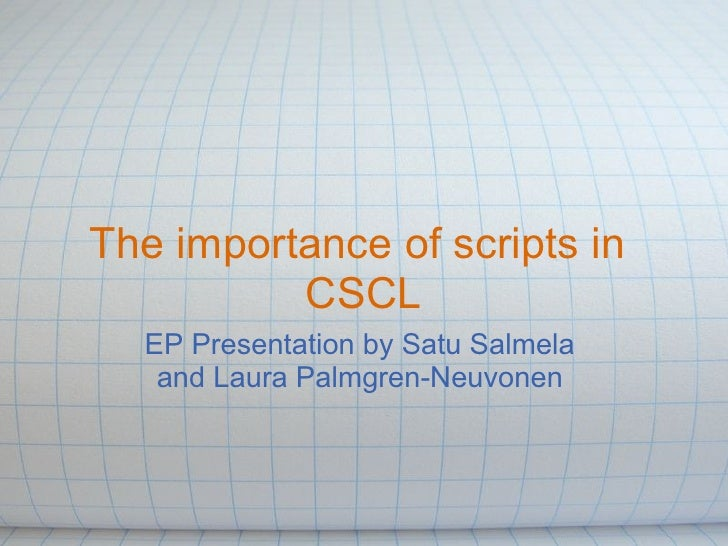 The importance of scripts in           CSCL   EP Presentation by Satu Salmela    and Laura Palmgren-Neuvonen