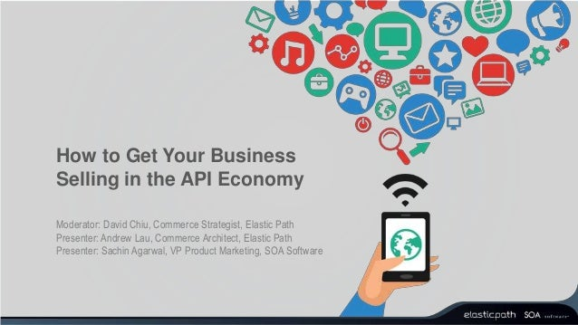 How to Get Your Business Selling in the API Economy Moderator: David Chiu, Commerce Strategist, Elastic Path Presenter: An...