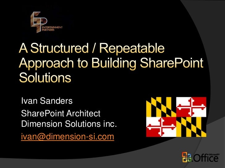 A Structured / Repeatable Approach to Building SharePoint Solutions <br />Ivan Sanders<br />SharePoint ArchitectDimension ...