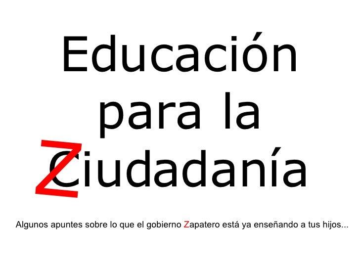 Educación para la Ciudadanía Algunos apuntes sobre lo que el gobierno  Z apatero está ya enseñando a tus hijos... Z