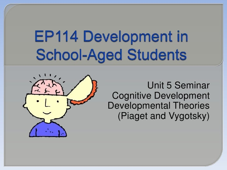 EP114 Development in School-Aged Students<br />Unit 5 Seminar<br />Cognitive Development<br />Developmental Theories<br />...