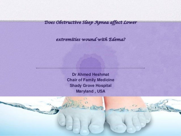 Does Obstructive Sleep Apnea affect Lower extremities wound with Edema? Dr Ahmed Heshmat Chair of Family Medicine Shady Gr...