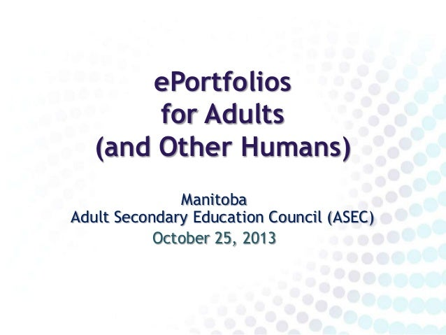 ePortfolios for Adults (and Other Humans) Manitoba Adult Secondary Education Council (ASEC) October 25, 2013