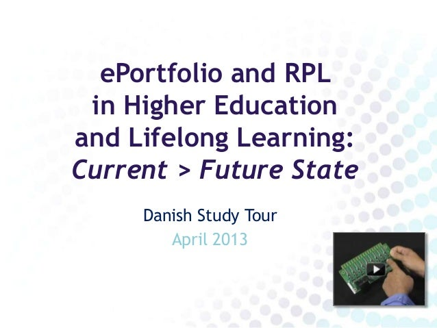 ePortfolio and RPL in Higher Educationand Lifelong Learning:Current > Future State     Danish Study Tour        April 2013