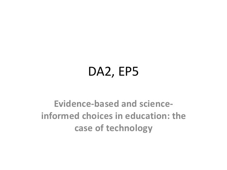 DA2, EP5<br />Evidence-based and science-informed choices in education: the case of technology<br />