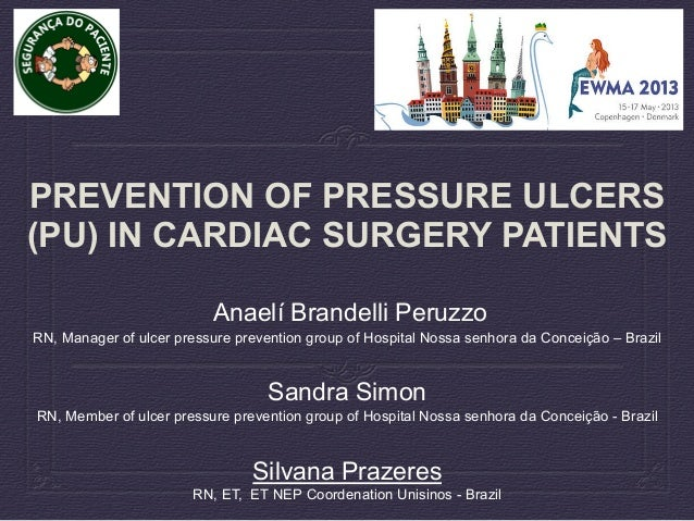 PREVENTION OF PRESSURE ULCERS (PU) IN CARDIAC SURGERY PATIENTS Anaelí Brandelli Peruzzo RN, Manager of ulcer pressure prev...