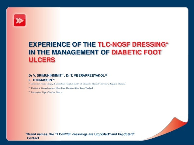 EXPERIENCE OF THE TLC-NOSF DRESSING* IN THE MANAGEMENT OF DIABETIC FOOT ULCERS Dr V. SRIMUNINNIMIT(1), Dr T. VEERAPREEYAKO...