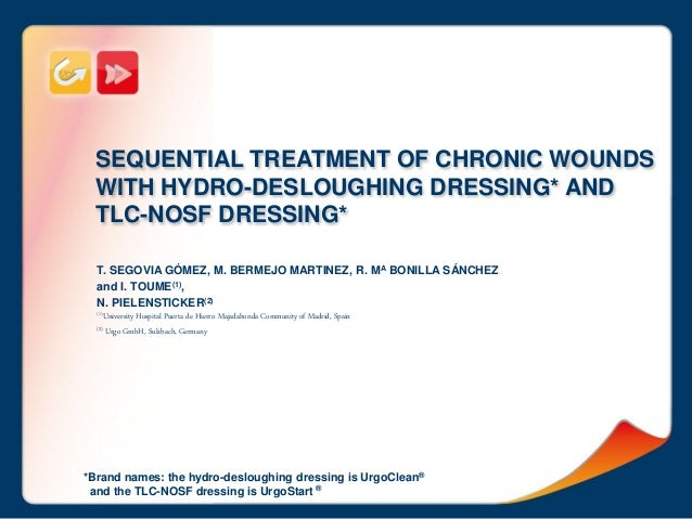SEQUENTIAL TREATMENT OF CHRONIC WOUNDS WITH HYDRO-DESLOUGHING DRESSING* AND TLC-NOSF DRESSING* T. SEGOVIA GÓMEZ, M. BERMEJ...