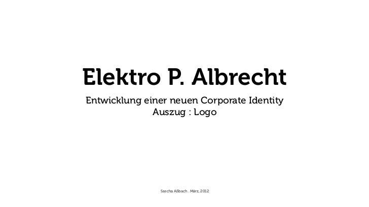 Elektro P. AlbrechtEntwicklung einer neuen Corporate Identity              Auszug : Logo               Sascha Aßbach . Mär...