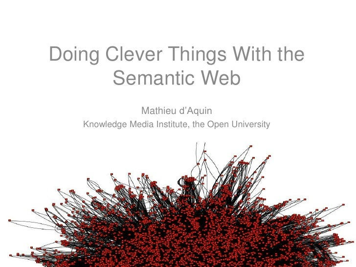 Doing Clever Things With the Semantic Web<br />Mathieu d'Aquin<br />Knowledge Media Institute, the Open University<br />