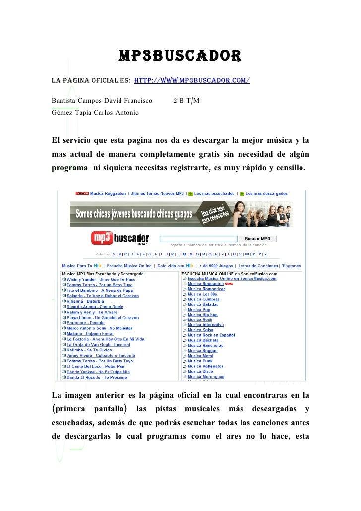 mp3buscador La página oficiaL es: http://www.mp3buscador.com/  Bautista Campos David Francisco        2ºB T/M Gómez Tapia ...