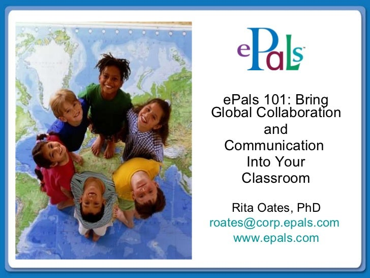 ePals 101: Bring Global Collaboration  and Communication  Into Your Classroom Rita Oates, PhD [email_address]   www.epals....