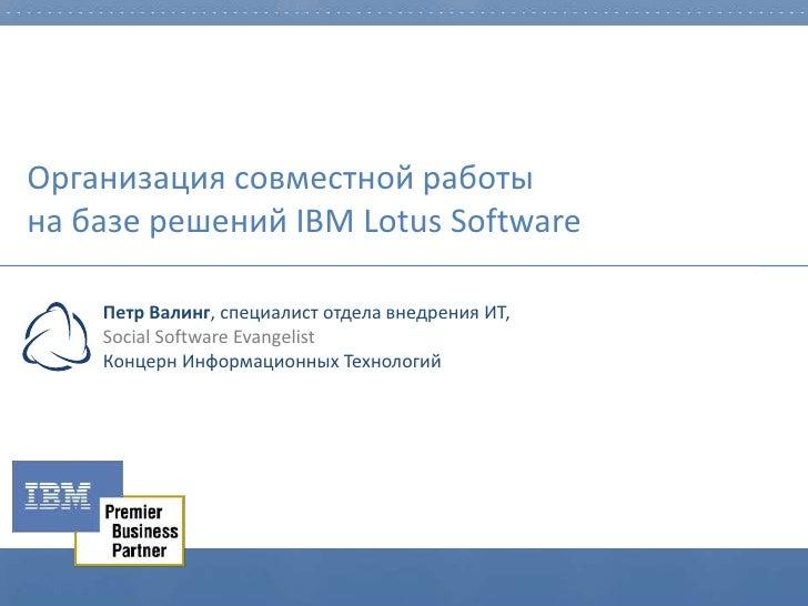 Организация совместной работы на базе решений IBM Lotus Software      Петр Валинг, специалист отдела внедрения ИТ,     Soc...