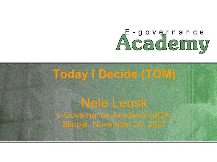 Today I Decide (TOM) Nele Leosk e-Governance Academy (eGA) Skopje, November 30, 2007