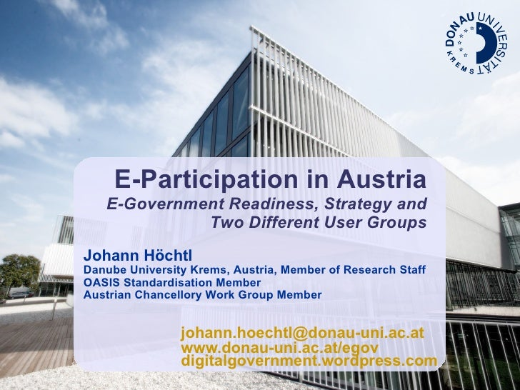 E-Participation in Austria E-Government Readiness, Strategy and Two Different User Groups Johann Höchtl Danube University ...