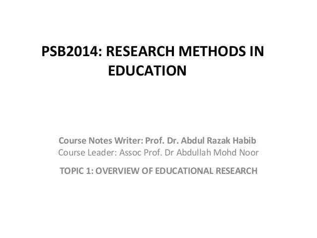 PSB2014: RESEARCH METHODS IN EDUCATION Course Notes Writer: Prof. Dr. Abdul Razak Habib Course Leader: Assoc Prof. Dr Abdu...