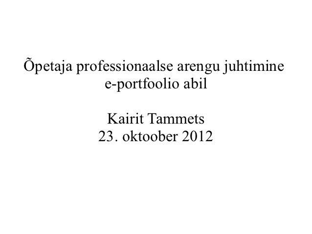 Õpetaja professionaalse arengu juhtimine            e-portfoolio abil            Kairit Tammets           23. oktoober 2012