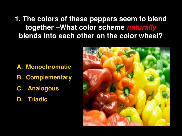 1. The colors of these peppers seem to blend     together –What color scheme naturally  blends into each other on the colo...