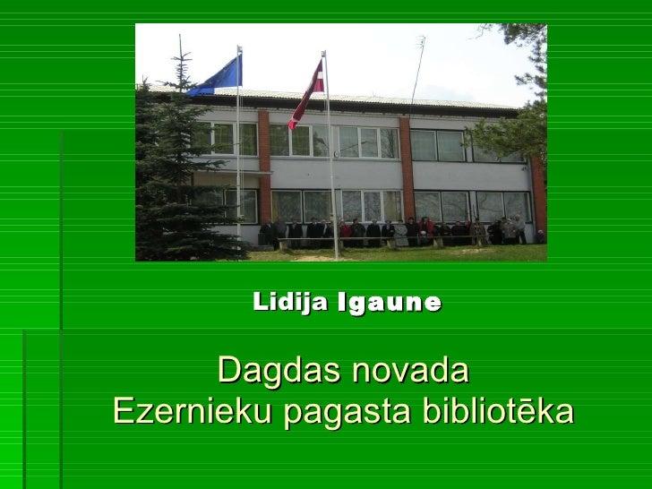 Dagdas novada Ezernieku pagasta bibliotēka <ul><li>Lidija  Igaune </li></ul>