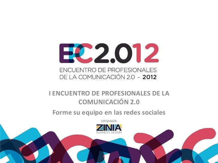 I ENCUENTRO DE PROFESIONALES DE LA          COMUNICACIÓN 2.0  Forme su equipo en las redes sociales                ORGANIZA