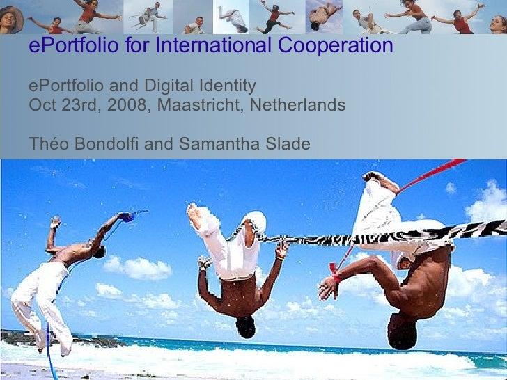 ePortfolio for International Cooperation ePortfolio and Digital Identity Oct 23rd, 2008, Maastricht, Netherlands Théo Bond...