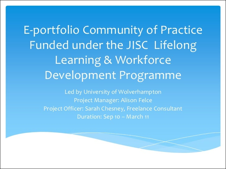 E-portfolio Community of Practice Funded under the JISC Lifelong      Learning & Workforce    Development Programme       ...