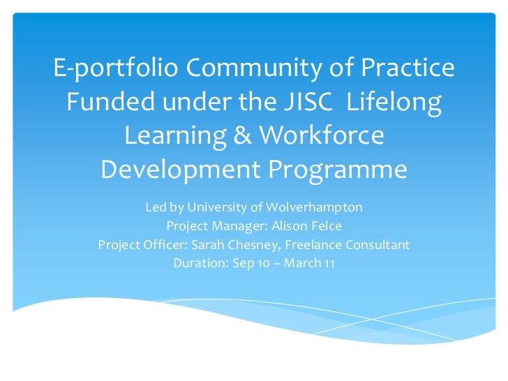E-portfolio Community of Practice Funded under the JISC  Lifelong Learning & Workforce Development Programme<br />Led by U...