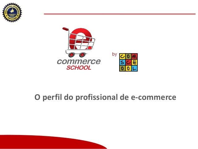 O perfil do profissional de e-commerce  Copyright (®) Ecommerce School – Proibida Reprodução