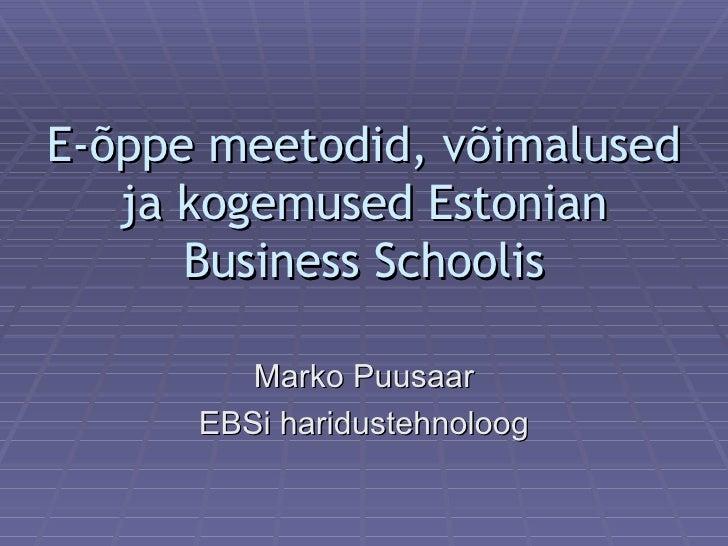 E-õppe meetodid, võimalused ja kogemused Estonian Business Schoolis Marko Puusaar EBSi haridustehnoloog