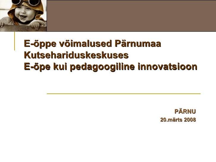 E-õppe võimalused Pärnumaa Kutsehariduskeskuses E-õpe kui pedagoogiline innovatsioon PÄRNU 20.märts 2008