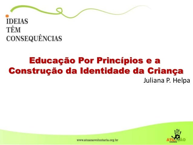 Educação Por Princípios e a Construção da Identidade da Criança Juliana P. Helpa