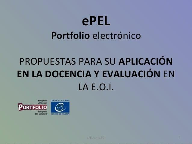 ePEL Portfolio electrónico PROPUESTAS PARA SU APLICACIÓN EN LA DOCENCIA Y EVALUACIÓN EN LA E.O.I. 1ePEL en la EOI