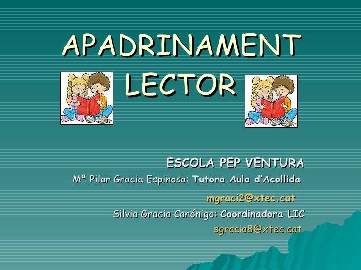 APADRINAMENT LECTOR ESCOLA PEP VENTURA Mª Pilar Gracia Espinosa:  Tutora Aula d'Acollida  [email_address]   Silvia Gracia ...