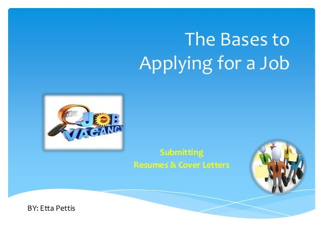 The Bases to Applying for a Job Submitting Resumes & Cover Letters BY: Etta Pettis