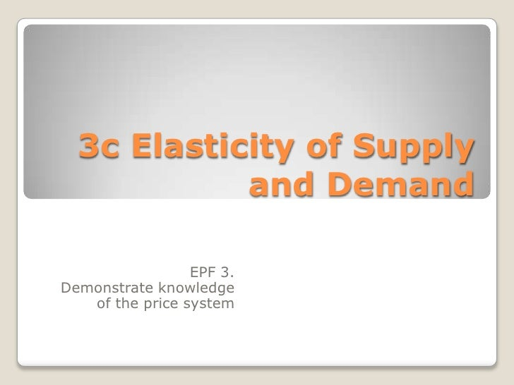 3c Elasticity of Supply and Demand<br />EPF 3. <br />Demonstrate knowledge of the price system<br />