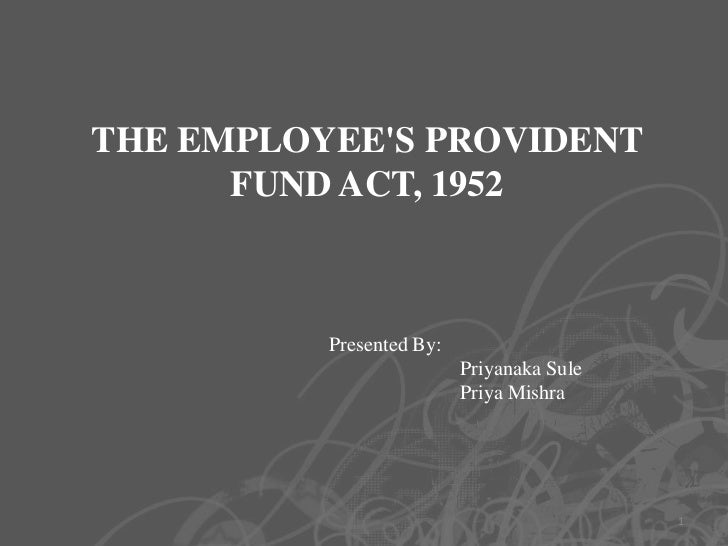 THE EMPLOYEES PROVIDENT      FUND ACT, 1952          Presented By:                          Priyanaka Sule                ...