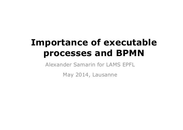 Importance of executable processes and BPMN Alexander Samarin for LAMS EPFL May 2014, Lausanne