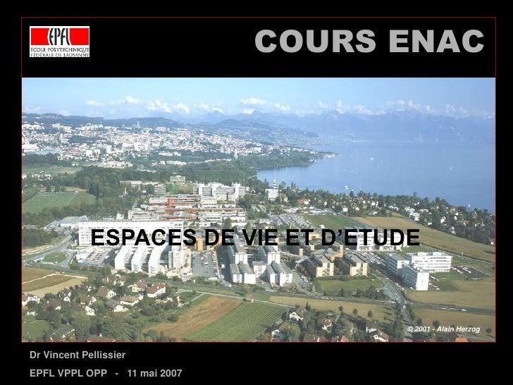 COURS ENAC<br />ESPACES DE VIE ET D'ETUDE<br />Dr Vincent Pellissier<br />EPFL VPPL OPP   -   11 mai 2007<br />© 2001 - Al...