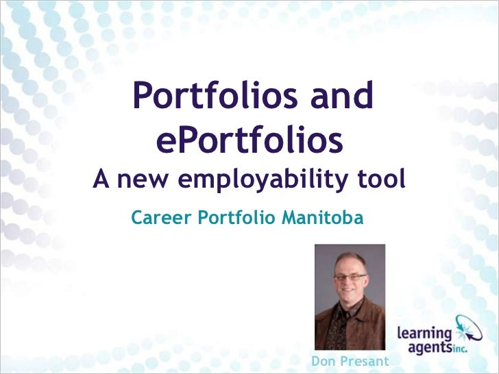 Portfolios and   ePortfoliosA new employability tool  Career Portfolio Manitoba                     Don Presant