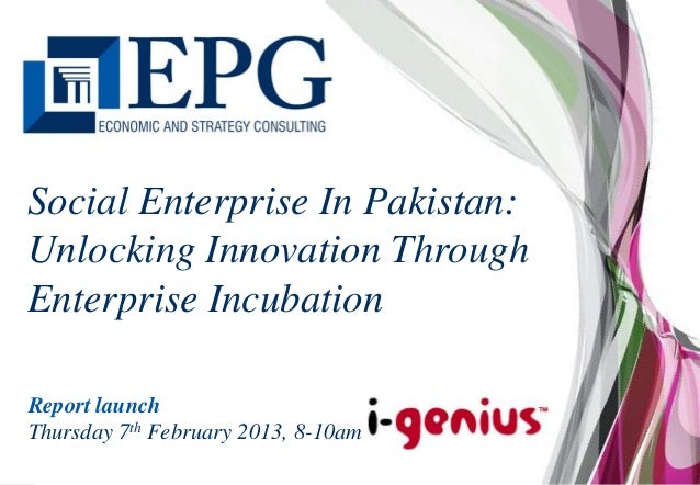 Social Enterprise In Pakistan:Unlocking Innovation ThroughEnterprise IncubationReport launchThursday 7th February 2013, 8-...