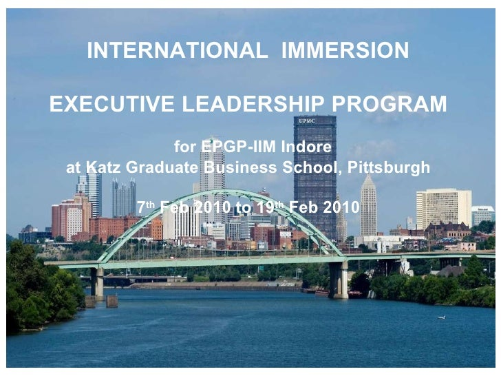 INTERNATIONAL  IMMERSION EXECUTIVE LEADERSHIP PROGRAM for EPGP-IIM Indore  at Katz Graduate Business School, Pittsburgh 7 ...